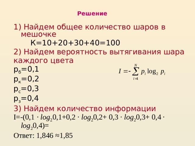 Решение 1)  Найдем общее количество шаров в мешочке  К=10+20+30+40=100 2) Найдем вероятность вытягивания шара каждого цвета р б =0,1 р к =0,2 р с =0,3 р з =0,4 3) Найдем количество информации I=-(0,1 · log 2 0,1+0,2 · log 2 0,2+ 0,3 · log 2 0,3+ 0,4 · log 2 0,4)= Ответ: 1,846 ≈1,85
