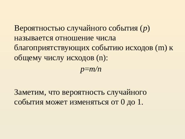 Вероятностью случайного события ( p ) называется отношение числа благоприятствующих событию исходов (m) к общему числу исходов (n):  p = m/n  Заметим, что вероятность случайного события может изменяться от 0 до 1.