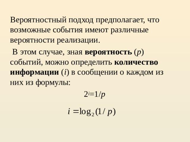 Вероятностный подход предполагает, что возможные события имеют различные вероятности реализации.  В этом случае, зная вероятность ( p ) событий, можно определить количество информации ( i ) в сообщении о каждом из них из формулы:  2 i =1/ p