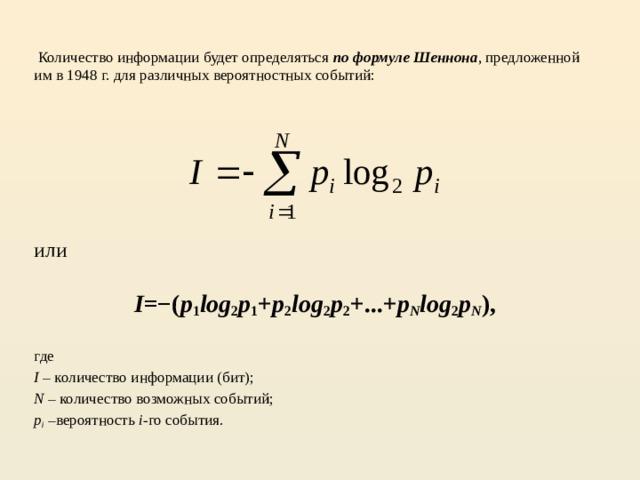 Количество информации будет определяться по формуле Шеннона , предложенной им в 1948 г. для различных вероятностных событий: или  I =−( p 1 log 2 p 1 + p 2 log 2 p 2 +...+ p N log 2 p N ), где I – количество информации (бит); N – количество возможных событий; p i –вероятность i -го события.