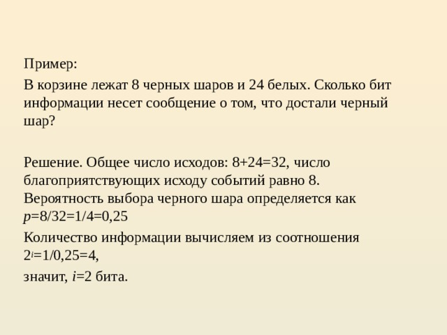 Пример: В корзине лежат 8 черных шаров и 24 белых. Сколько бит информации несет сообщение о том, что достали черный шар?  Решение. Общее число исходов: 8+24=32, число благоприятствующих исходу событий равно 8.  Вероятность выбора черного шара определяется как p =8/32=1/4=0,25 Количество информации вычисляем из соотношения 2 i =1/0,25=4, значит, i =2 бита.