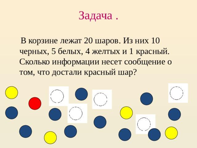 Задача .    В корзине лежат 20 шаров. Из них 10 черных, 5 белых, 4 желтых и 1 красный. Сколько информации несет сообщение о том, что достали красный шар?