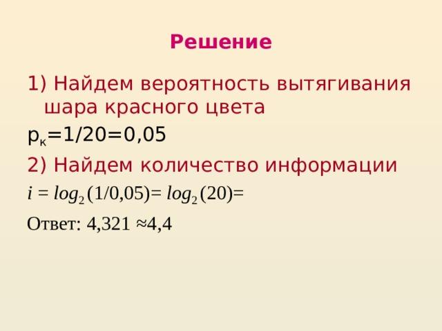 Решение 1)  Найдем вероятность вытягивания шара красного цвета р к =1/20=0,05 2) Найдем количество информации i = log 2 (1/0,05)= log 2 (20)= Ответ: 4,321 ≈4,4