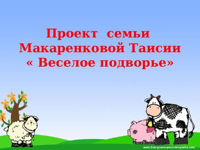 Проект семьи  Макаренковой Таисии  « Веселое подворье»