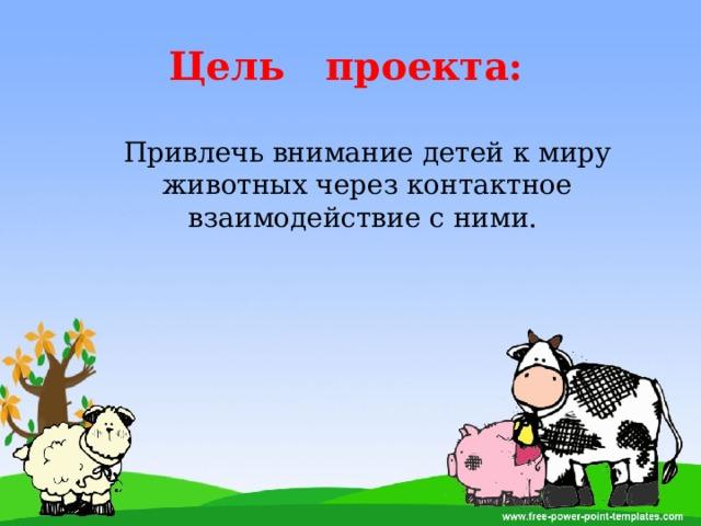 Цель проекта: Привлечь внимание детей к миру животных через контактное взаимодействие с ними.