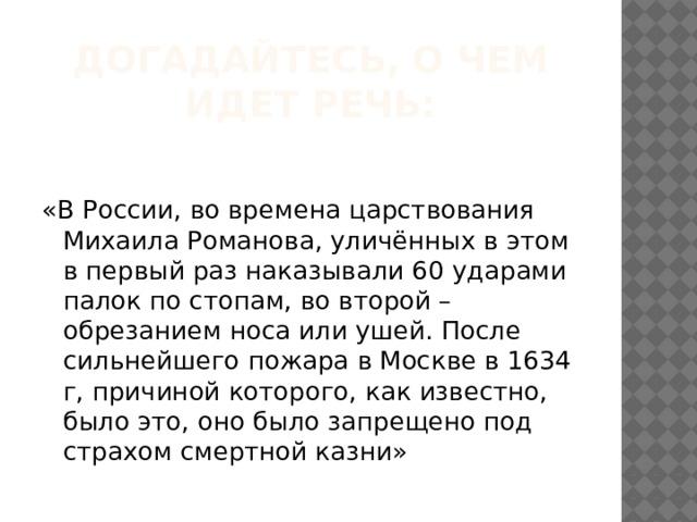 догадайтесь, о чем идет речь:   «В России, во времена царствования Михаила Романова, уличённых в этом в первый раз наказывали 60 ударами палок по стопам, во второй – обрезанием носа или ушей. После сильнейшего пожара в Москве в 1634 г, причиной которого, как известно, было это, оно было запрещено под страхом смертной казни»