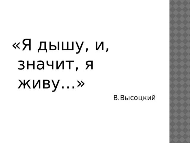 «Я дышу, и, значит, я живу…» В.Высоцкий