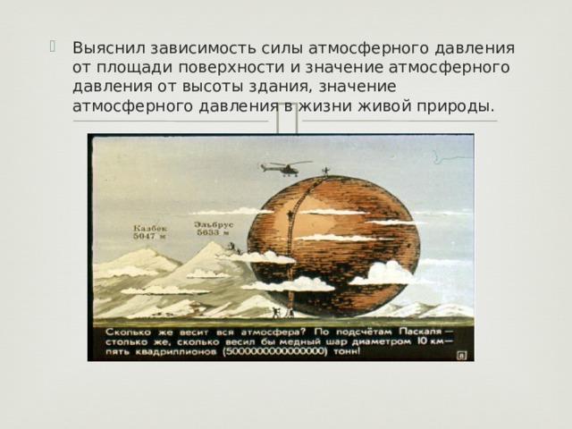 Выяснил зависимость силы атмосферного давления от площади поверхности и значение атмосферного давления от высоты здания, значение атмосферного давления в жизни живой природы.