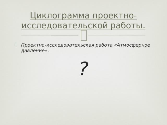 Циклограмма проектно-исследовательской работы. Проектно-исследовательская работа «Атмосферное давление». ?