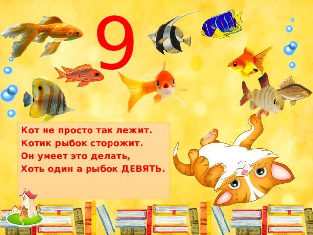 9 Кот не просто так лежит. Котик рыбок сторожит. Он умеет это делать, Хоть один а рыбок ДЕВЯТЬ.