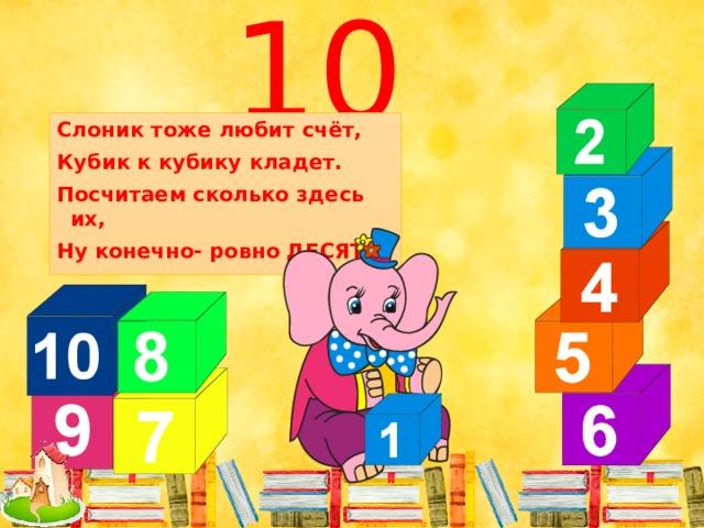 10 Слоник тоже любит счёт, Кубик к кубику кладет. Посчитаем сколько здесь их, Ну конечно- ровно ДЕСЯТЬ.