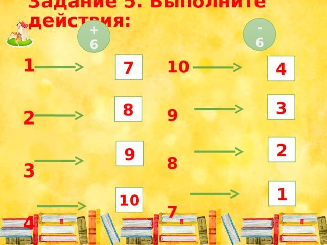 Задание 5. Выполните действия: - 6 + 6 1  2  3  4 7 10  9  8  7 4 3 8 2 9 1 10