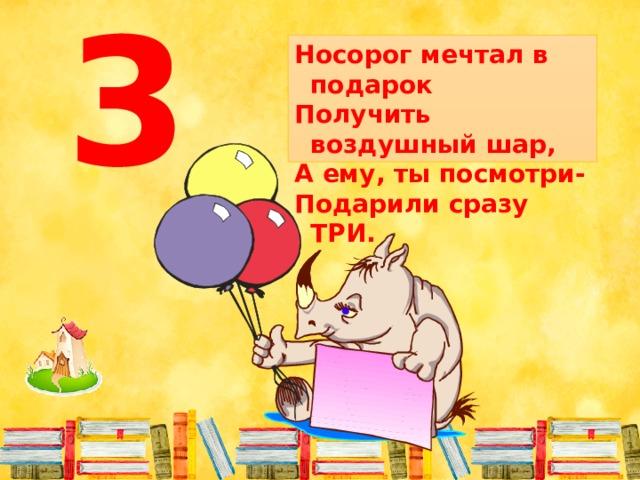 Носорог мечтал в подарок Получить воздушный шар, А ему, ты посмотри- Подарили сразу ТРИ. 3