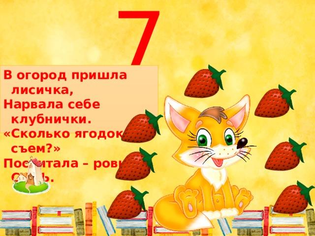 7 В огород пришла лисичка, Нарвала себе клубнички. «Сколько ягодок я съем?» Посчитала – ровно СЕМЬ.