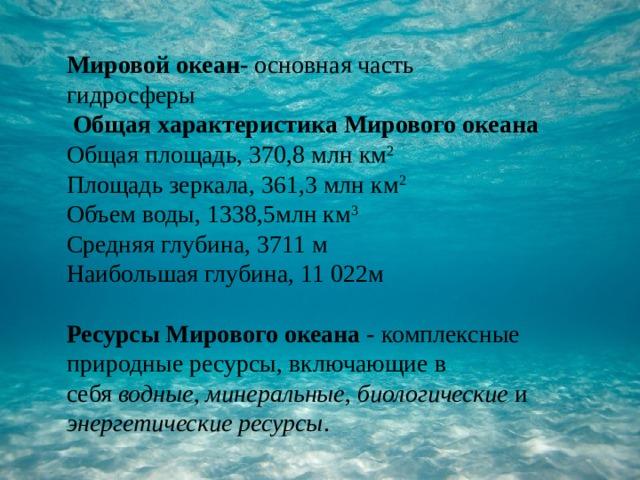 Мировой океан- основная часть гидросферы  Общая характеристика Мирового океана Общая площадь, 370,8 млн км 2 Площадь зеркала, 361,3 млн км 2 Объем воды, 1338,5млн км 3 Средняя глубина, 3711 м Наибольшая глубина, 11 022м Ресурсы Мирового океана- комплексные природные ресурсы, включающие в себя водные , минеральные , биологические и энергетические ресурсы .