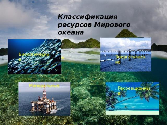 Классификация ресурсов Мирового океана Биологические Энергетические Биологические Минеральные Рекреационные
