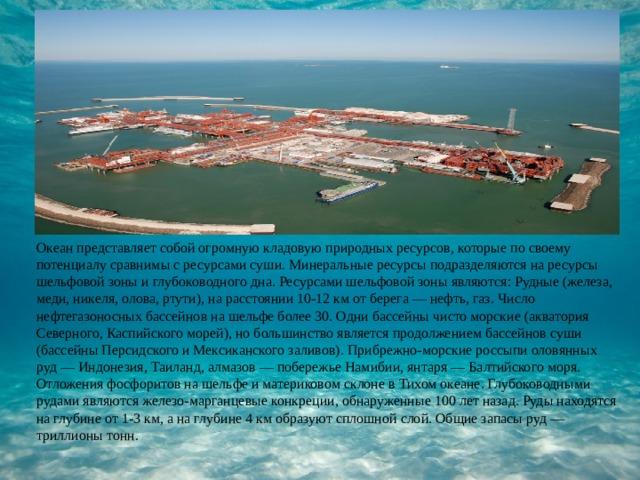 Океан представляет собой огромную кладовую природных ресурсов, которые по своему потенциалу сравнимы с ресурсами суши. Минеральные ресурсы подразделяются на ресурсы шельфовой зоны и глубоководного дна. Ресурсами шельфовой зоны являются: Рудные (железа, меди, никеля, олова, ртути), на расстоянии 10-12 км от берега — нефть, газ. Число нефтегазоносных бассейнов на шельфе более 30. Одни бассейны чисто морские (акватория Северного, Каспийского морей), но большинство является продолжением бассейнов суши (бассейны Персидского и Мексиканского заливов). Прибрежно-морские россыпи оловянных руд — Индонезия, Таиланд, алмазов — побережье Намибии, янтаря — Балтийского моря. Отложения фосфоритов на шельфе и материковом склоне в Тихом океане. Глубоководными рудами являются железо-марганцевые конкреции, обнаруженные 100 лет назад. Руды находятся на глубине от 1-3 км, а на глубине 4 км образуют сплошной слой. Общие запасы руд — триллионы тонн.