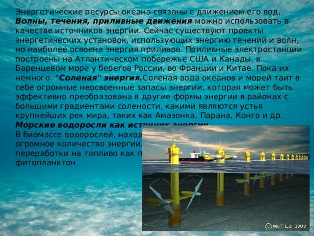 Энергетические ресурсы океана связаны с движением его вод. Волны, течения, приливные движения можно использовать в качестве источников энергии. Сейчас существуют проекты энергетических установок, использующих энергию течений и волн, но наиболее освоена энергия приливов. Приливные электростанции построены на Атлантическом побережье США и Канады, в Баренцевом море у берегов России, во Франции и Китае. Пока их немного.