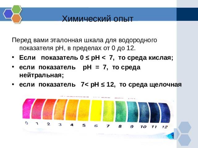 Химический опыт Перед вами эталонная шкала для водородного показателя pH , в пределах от 0 до 12. Если показатель 0 ≤ pH  если показатель pH = 7, то среда нейтральная; если показатель 7 pH ≤ 12, то среда щелочная