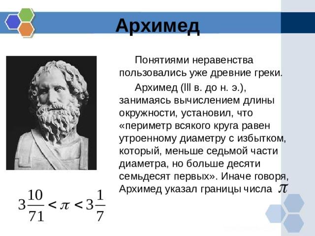Архимед Понятиями неравенства пользовались уже древние греки. Архимед ( lll в. до н. э.), занимаясь вычислением длины окружности, установил, что «периметр всякого круга равен утроенному диаметру с избытком, который, меньше седьмой части диаметра, но больше десяти семьдесят первых». Иначе говоря, Архимед указал границы числа
