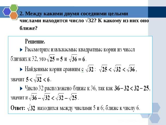 2. Между какими двумя соседними целыми  числами находится число √ 32 ?  К какому из них оно  ближе? ближе?