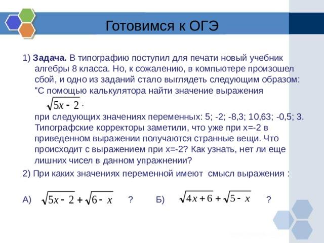 Готовимся к ОГЭ 1) Задача. В типографию поступил для печати новый учебник алгебры 8 класса. Но, к сожалению, в компьютере произошел сбой, и одно из заданий стало выглядеть следующим образом: ''С помощью калькулятора найти значение выражения  при следующих значениях переменных: 5; -2; -8,3; 10,63; -0,5; 3. Типографские корректоры заметили, что уже при х=-2 в приведенном выражении получаются странные вещи. Что происходит с выражением при х=-2? Как узнать, нет ли еще лишних чисел в данном упражнении? 2) При каких значениях переменной имеют смысл выражения :  А) ? Б) ?