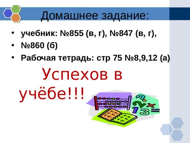 Домашнее задание:  учебник: №855 (в, г), №847 (в, г), № 860 (б)  Рабочая тетрадь: стр 75 №8,9,12 (а)  Успехов в учёбе!!!