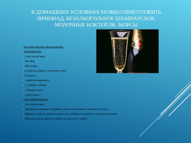 В ДОМАШНИХ УСЛОВИЯХ МОЖНО ПРИГОТОВИТЬ ЛИМОНАД, БЕЗАЛКОГОЛЬНОЕ ШАМПАНСКОЕ, МОЛОЧНЫЕ КОКТЕЙЛИ, МОРСЫ БЕЗАЛКОГОЛЬНОЕ ШАМШАНСКОЕ ИНГРЕДИЕНТЫ: 1 литр чистой воды 150г мёда 150г сахара по щепотке корицы и мускатного ореха 4 гвоздики 1 коробочка кардамона 1ч.л.тёртого имбиря 2 лавровых листа -горсть изюма КАК ПРИГОТОВИТЬ: