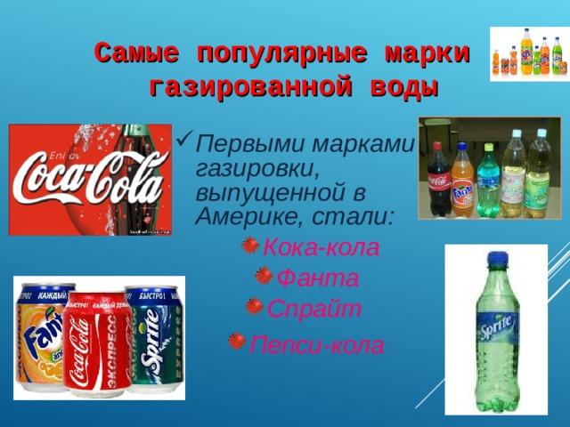 Самые популярные марки газированной воды Первыми марками газировки, выпущенной в Америке, стали: Кока-кола Фанта Спрайт Пепси-кола  . .