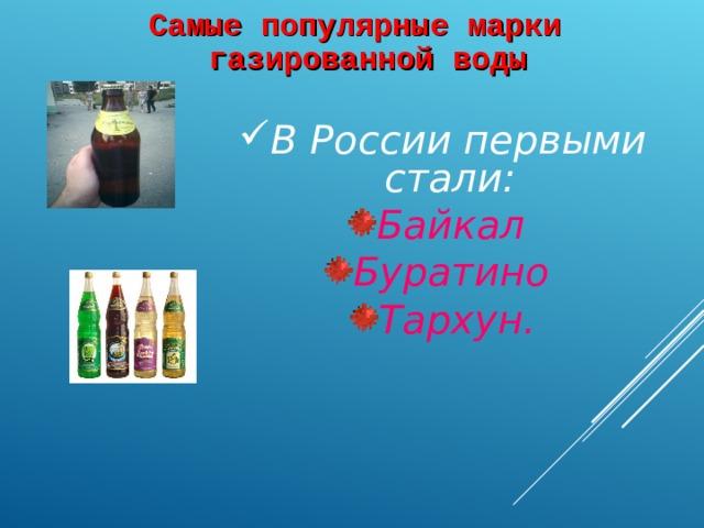 Самые популярные марки газированной воды  В России первыми стали: Байкал Буратино Тархун.