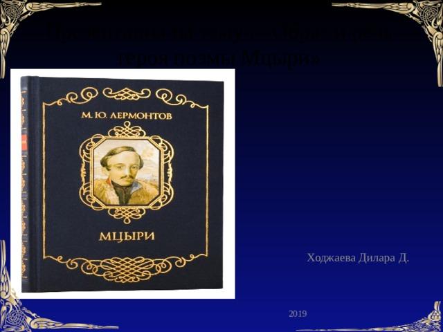 Презентация на тему : «Образ и речь героя поэмы Мцыри»  Ходжаева Дилара Д. 2019