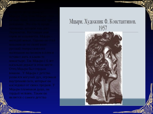 Главный герой поэмы - монах, которого автор называет Мцыри. При этом Мцыри - это не имя героя, полученное при рождении. Это что-то вроде прозвища, которое ему дает Лермонтов. Настоящее имя героя не называется.Мцыри - молодой монах. Однако он стал монахом не по своей воле: русский генерал взял его маленьким мальчиком в плен и оставил жить в каком-то монастыре. Так Мцыри с 6 лет насильно держат в этом месте . Отец Мцыри был гордым воином . У Мцыри с детства развился могучий дух, огромная внутренняя сила, которые он наследовал от своих предков. У Мцыри пламенная душа, он гордый человек. Таким он является с самого детства