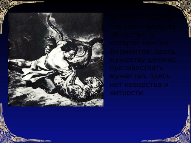 В сцене с барсом показан прообраз общества, о котором мечтал Лермонтов. Здесь мужеству должно противостоять мужество, здесь нет коварства и хитрости