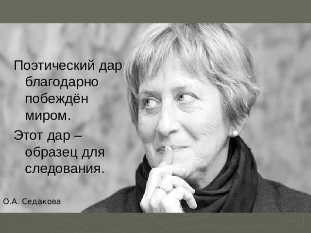 Поэтический дар благодарно побеждён миром. Этот дар – образец для следования. О.А. Седакова