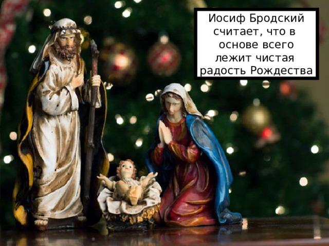 Иосиф Бродский считает, что в основе всего лежит чистая радость Рождества