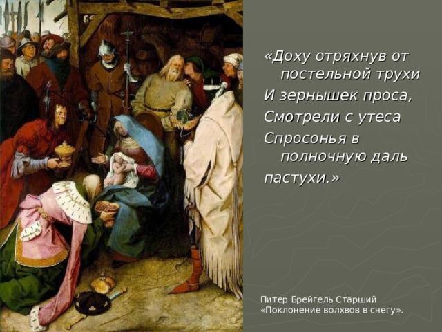 «Доху отряхнув от постельной трухи И зернышек проса, Смотрели с утеса Спросонья в полночную даль пастухи.» Питер Брейгель Старший «Поклонение волхвов в снегу».
