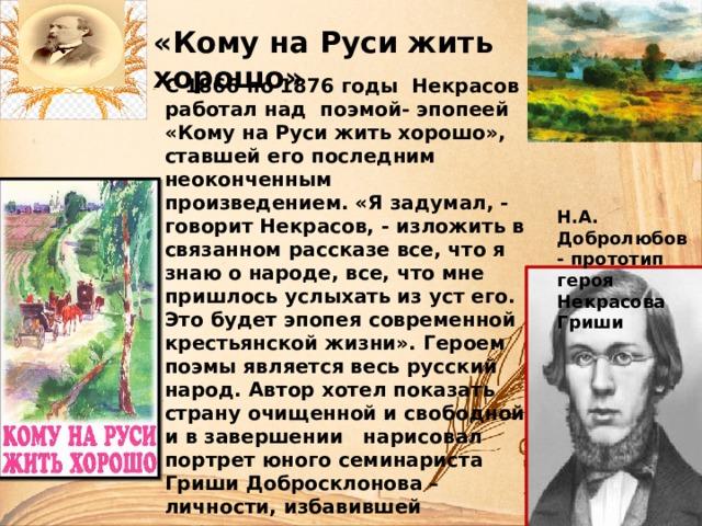 «Кому на Руси жить хорошо» С 1866 по 1876 годы Некрасов работал над поэмой- эпопеей «Кому на Руси жить хорошо», ставшей его последним неоконченным произведением. «Я задумал, - говорит Некрасов, - изложить в связанном рассказе все, что я знаю о народе, все, что мне пришлось услыхать из уст его. Это будет эпопея современной крестьянской жизни». Героем поэмы является весь русский народ. Автор хотел показать страну очищенной и свободной и в завершении нарисовал портрет юного семинариста Гриши Добросклонова – личности, избавившей державу от оков крепостничества, но не успел выполнить задуманное, поскольку был уже тяжело больным человеком.   Н.А. Добролюбов - прототип героя Некрасова Гриши