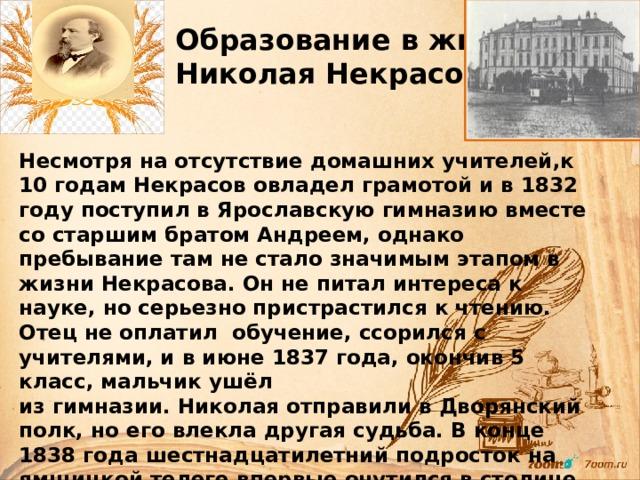 Образование в жизни Николая Некрасова Несмотря на отсутствие домашних учителей,к 10 годам Некрасов овладел грамотой и в 1832 году поступил в Ярославскую гимназию вместе со старшим братом Андреем, однако пребывание там не стало значимым этапом в жизни Некрасова. Он не питал интереса к науке, но серьезно пристрастился к чтению. Отец не оплатил обучение, ссорился с учителями, и в июне 1837 года, окончив 5 класс, мальчик ушёл из гимназии. Николая отправили в Дворянский полк, но его влекла другая судьба. В конце 1838 года шестнадцатилетний подросток на ямщицкой телеге впервые очутился в столице, где намеревался поступить в университет и пробиться в печать Петербургских журналов.