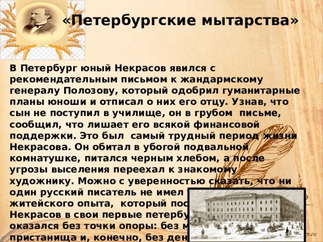 «Петербургские мытарства» В Петербург юный Некрасов явился с рекомендательным письмом к жандармскому генералу Полозову, который одобрил гуманитарные планы юноши и отписал о них его отцу. Узнав, что сын не поступил в училище, он в грубом письме, сообщил, что лишает его всякой финансовой поддержки.  Это был самый трудный период жизни Некрасова. Он обитал в убогой подвальной комнатушке, питался черным хлебом, а после угрозы выселения переехал к знакомому художнику. Можно с уверенностью сказать, что ни один русский писатель не имел такого тяжелого житейского опыта, который постиг молодой Некрасов в свои первые петербургские годы . Он оказался без точки опоры: без места, без пристанища и, конечно, без денег.