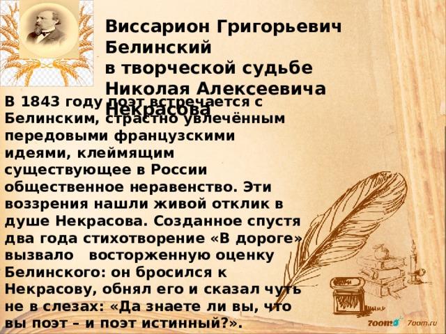 Виссарион Григорьевич Белинский в творческой судьбе Николая Алексеевича Некрасова В 1843 году поэт встречается с Белинским, страстно увлечённым передовыми французскими идеями, клеймящим существующее в России общественное неравенство. Эти воззрения нашли живой отклик в душе Некрасова. Созданное спустя два года стихотворение «В дороге» вызвало восторженную оценку Белинского: он бросился к Некрасову, обнял его и сказал чуть не в слезах: «Да знаете ли вы, что вы поэт – и поэт истинный?». Общение с Белинским стало решающим, поворотным моментом в судьбе Некрасова