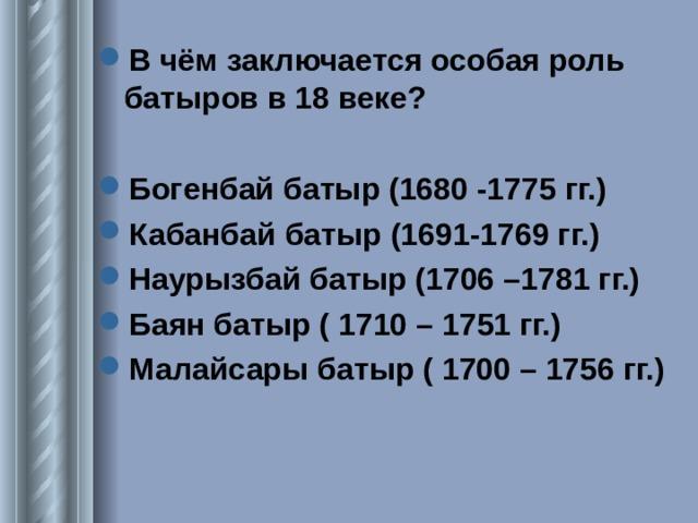 В чём заключается особая роль батыров в 18 веке?  Богенбай батыр (1680 -1775 гг.) Кабанбай батыр (1691-1769 гг.) Наурызбай батыр (1706 –1781 гг.) Баян батыр ( 1710 – 1751 гг.) Малайсары батыр ( 1700 – 1756 гг.)