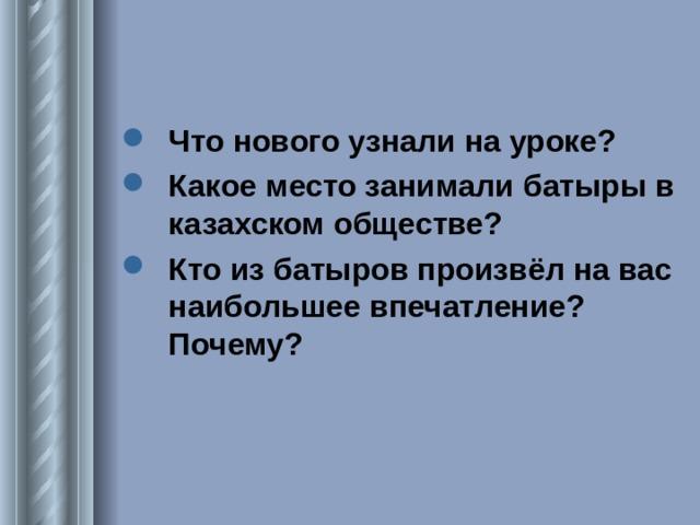 Что нового узнали на уроке? Какое место занимали батыры в казахском обществе? Кто из батыров произвёл на вас наибольшее впечатление? Почему?