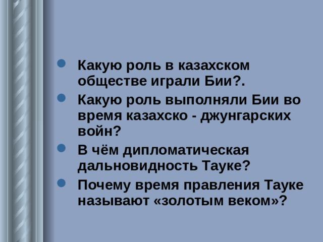 Какую роль в казахском обществе играли Бии?. Какую роль выполняли Бии во время казахско - джунгарских войн? В чём дипломатическая дальновидность Тауке? Почему время правления Тауке называют «золотым веком»?