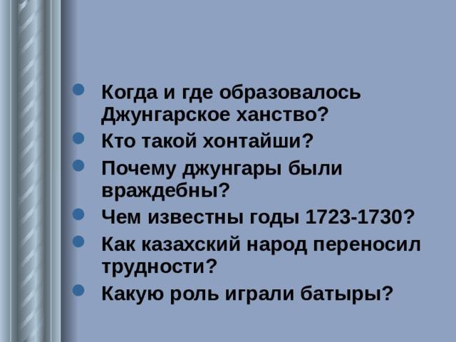 Когда и где образовалось Джунгарское ханство? Кто такой хонтайши? Почему джунгары были враждебны? Чем известны годы 1723-1730? Как казахский народ переносил трудности? Какую роль играли батыры?