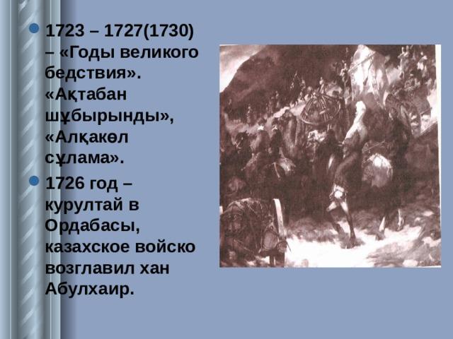 1723 – 1727(1730) – «Годы великого бедствия». «Ақтабан шұбырынды», «Алқакөл сұлама». 1726 год – курултай в Ордабасы, казахское войско возглавил хан Абулхаир.