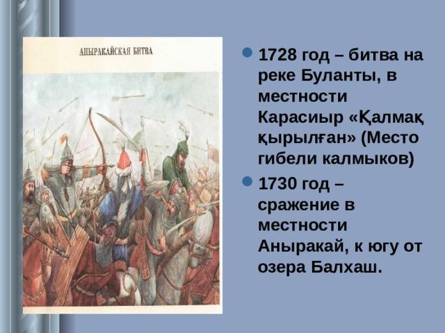 1728 год – битва на реке Буланты, в местности Карасиыр « Қалмақ қырылған » (Место гибели калмыков) 1730 год – сражение в местности Аныракай, к югу от озера Балхаш.