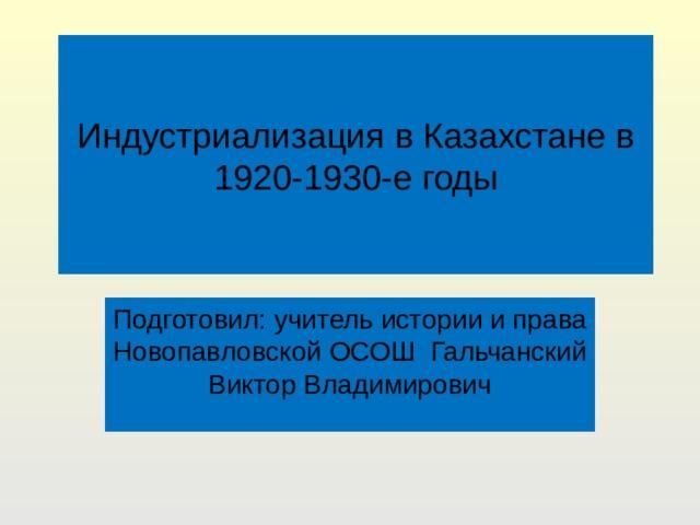 Индустриализация в Казахстане в 1920-1930-е годы Подготовил: учитель истории и права Новопавловской ОСОШ Гальчанский Виктор Владимирович