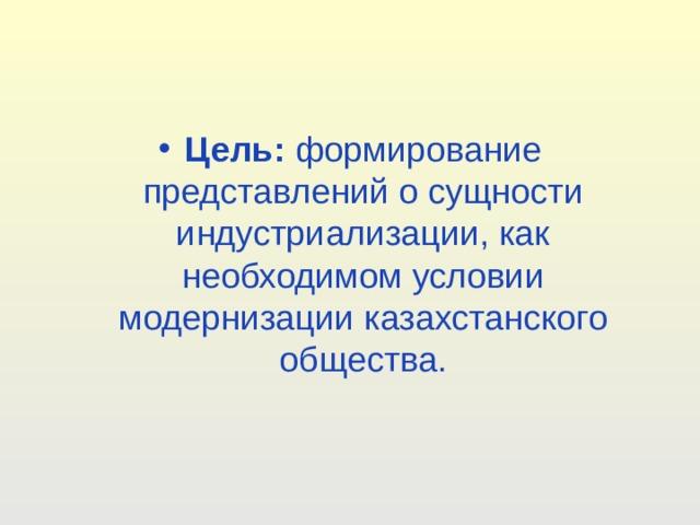 Цель: формирование представлений о сущности индустриализации, как необходимом условии модернизации казахстанского общества.