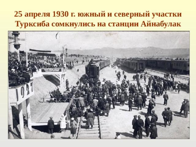25 апреля 1930 г. южный и северный участки Турксиба сомкнулись на станции Айнабулак