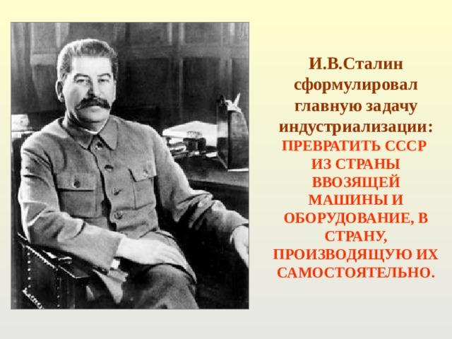 И.В.Сталин сформулировал главную задачу индустриализации: ПРЕВРАТИТЬ СССР ИЗ СТРАНЫ ВВОЗЯЩЕЙ МАШИНЫ И ОБОРУДОВАНИЕ, В СТРАНУ, ПРОИЗВОДЯЩУЮ ИХ САМОСТОЯТЕЛЬНО.